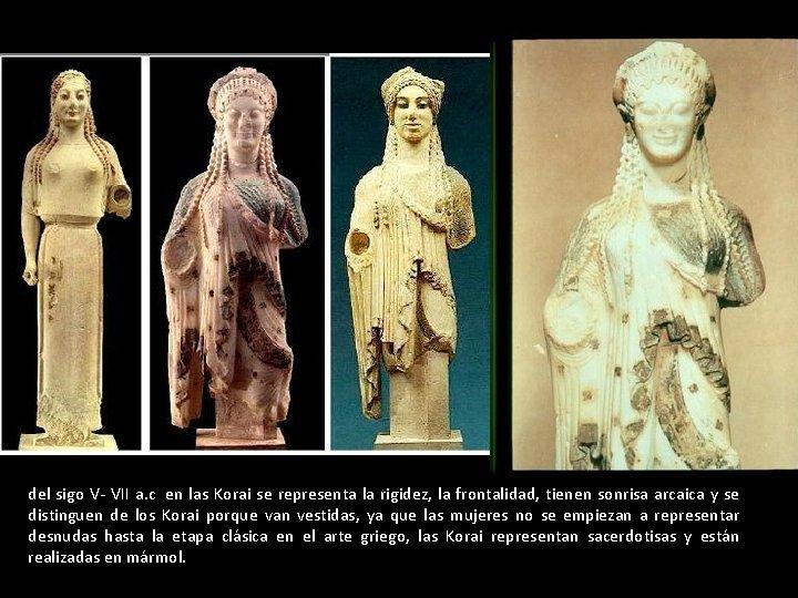 del sigo V- VII a. c en las Korai se representa la rigidez, la