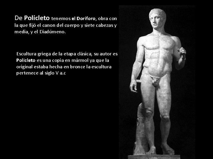 De Policleto tenemos el Doríforo, obra con la que fijó el canon del cuerpo