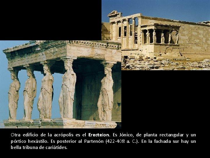 Otra edificio de la acrópolis es el Erecteion. Es Jónico, de planta rectangular y