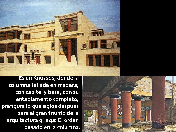 Es en Knossos, dónde la columna tallada en madera, con capitel y basa, con