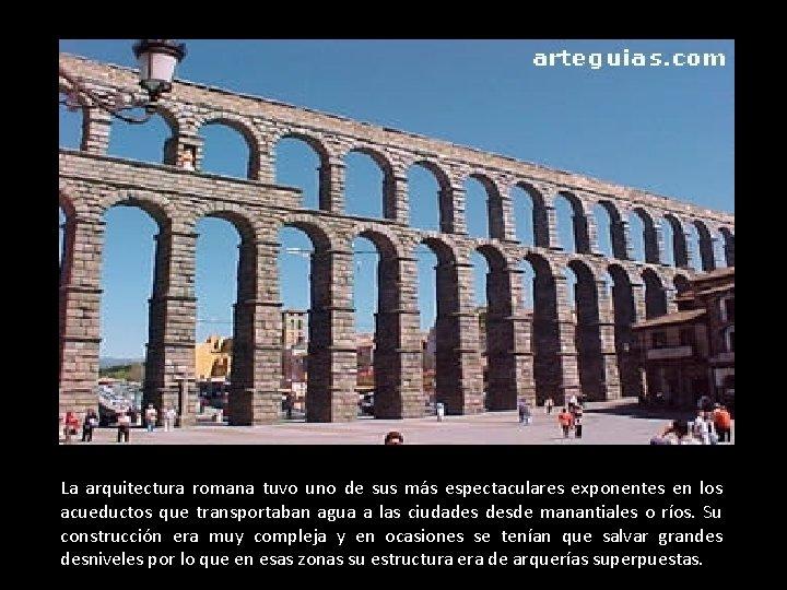 La arquitectura romana tuvo uno de sus más espectaculares exponentes en los acueductos que