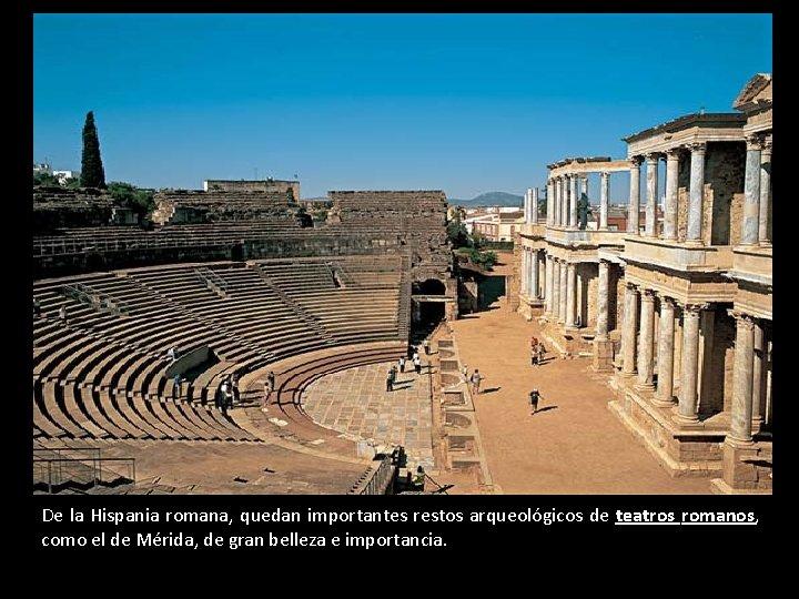 De la Hispania romana, quedan importantes restos arqueológicos de teatros romanos, como el de