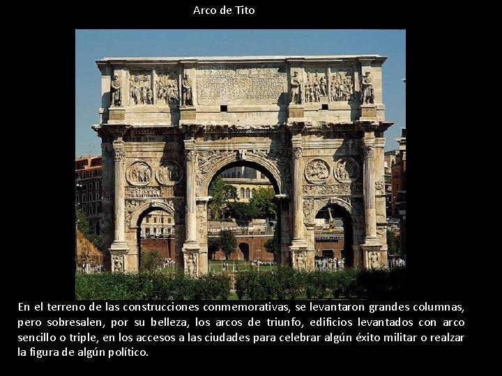 Arco de Tito En el terreno de las construcciones conmemorativas, se levantaron grandes columnas,