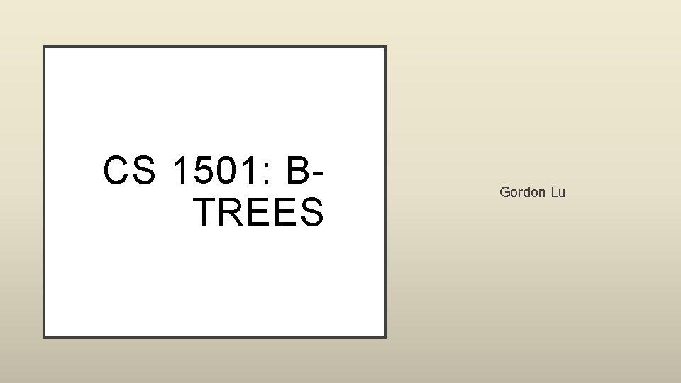 CS 1501: BTREES Gordon Lu