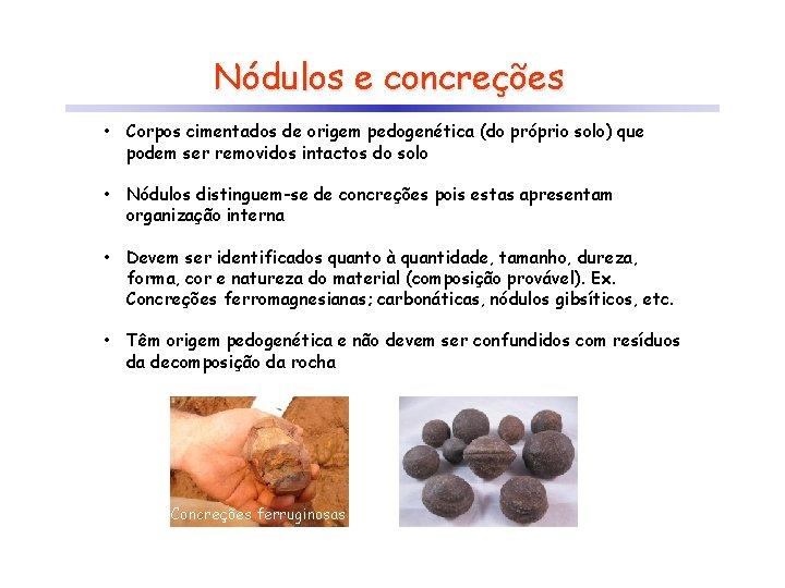 Nódulos e concreções • Corpos cimentados de origem pedogenética (do próprio solo) que podem