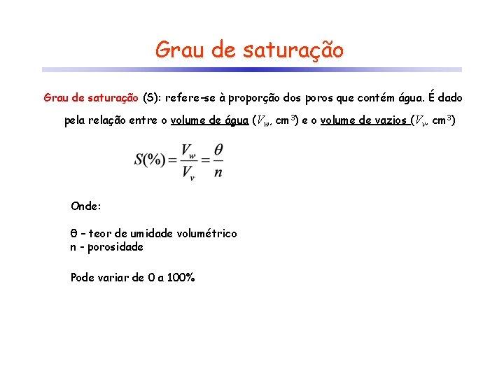 Grau de saturação (S): refere-se à proporção dos poros que contém água. É dado
