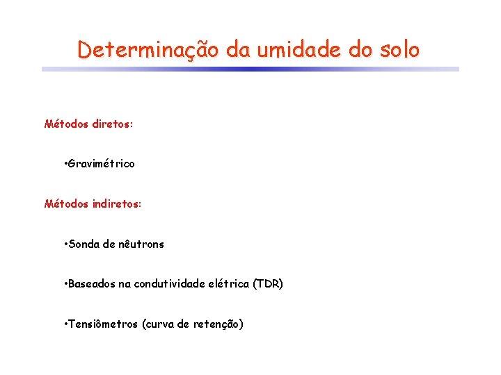 Determinação da umidade do solo Métodos diretos: • Gravimétrico Métodos indiretos: • Sonda de