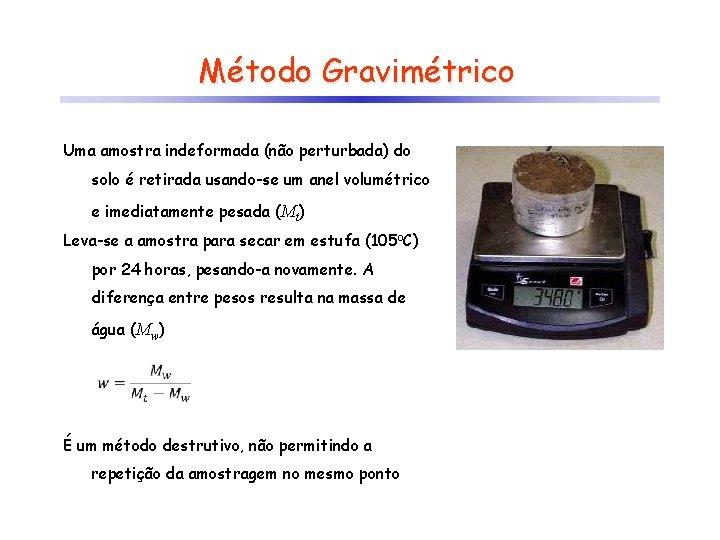 Método Gravimétrico Uma amostra indeformada (não perturbada) do solo é retirada usando-se um anel