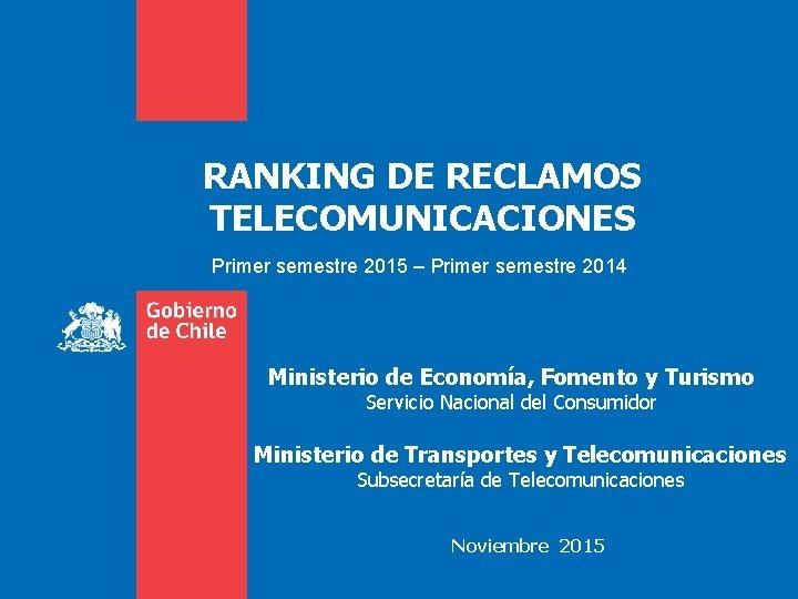 RANKING DE RECLAMOS TELECOMUNICACIONES Primer semestre 2015 – Primer semestre 2014 Ministerio de Economía,