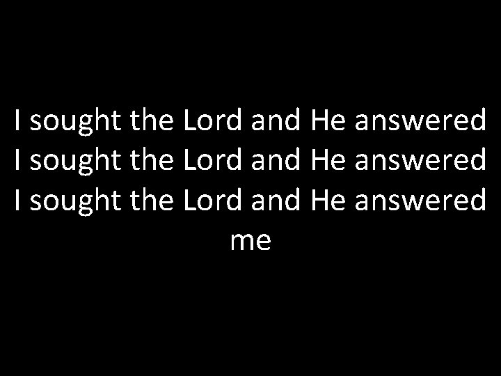 I sought the Lord and He answered me