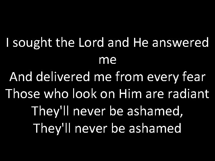 I sought the Lord and He answered me And delivered me from every fear