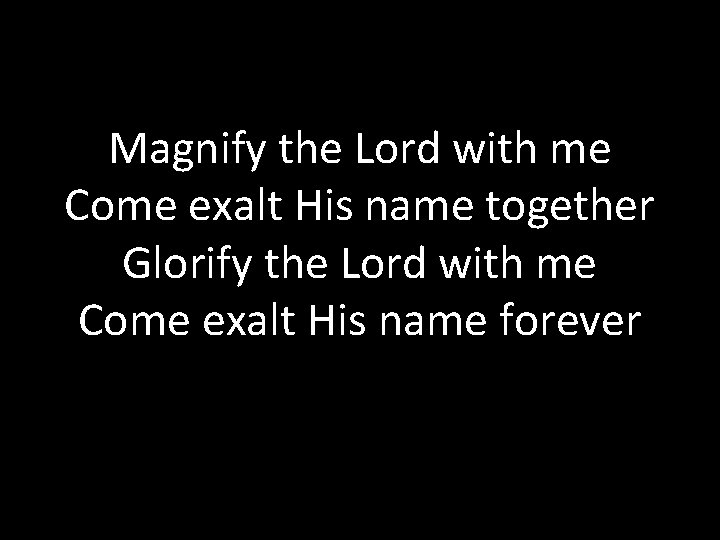 Magnify the Lord with me Come exalt His name together Glorify the Lord with
