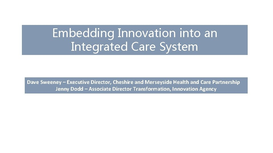 Embedding Innovation into an Integrated Care System Dave Sweeney – Executive Director, Cheshire and
