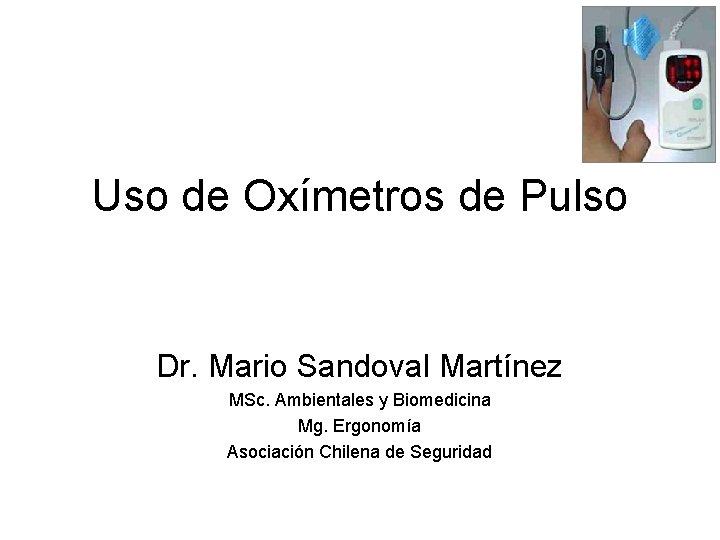 Uso de Oxímetros de Pulso Dr. Mario Sandoval Martínez MSc. Ambientales y Biomedicina Mg.