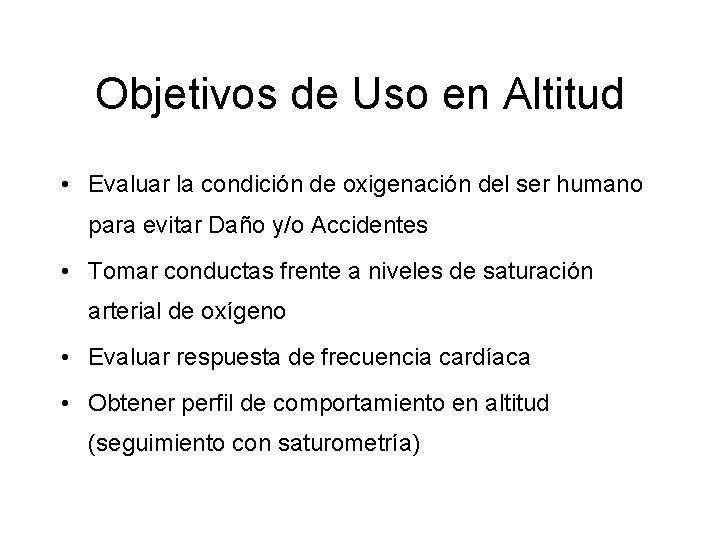 Objetivos de Uso en Altitud • Evaluar la condición de oxigenación del ser humano
