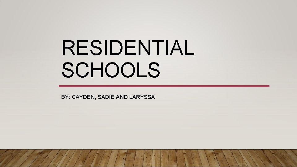 RESIDENTIAL SCHOOLS BY: CAYDEN, SADIE AND LARYSSA