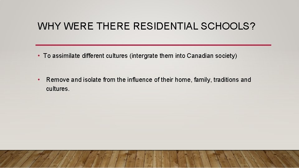 WHY WERE THERE RESIDENTIAL SCHOOLS? • To assimilate different cultures (intergrate them into Canadian