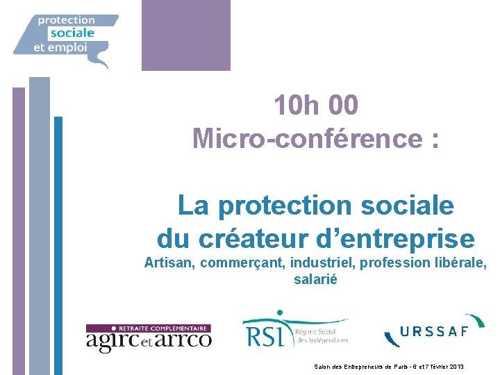 10 h 00 Micro-conférence : La protection sociale du créateur d'entreprise Artisan, commerçant, industriel,