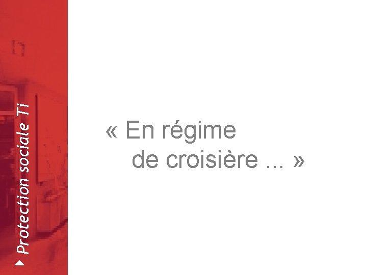 4 Protection sociale Ti Février 2008 « En régime de croisière. . . »