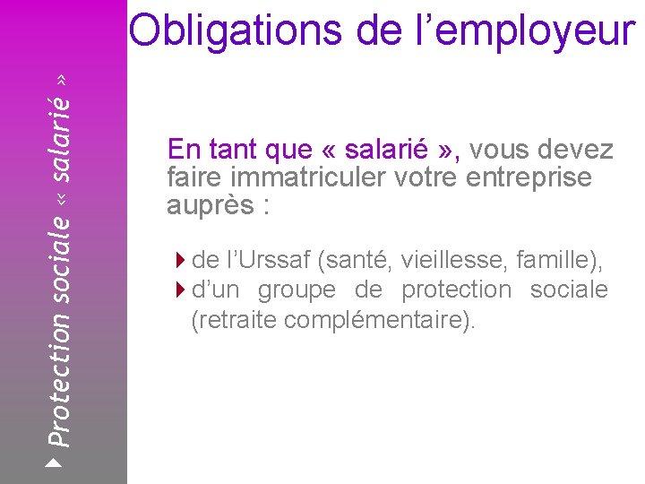 4 Protection sociale « salarié » Obligations de l'employeur Février 2008 En tant que