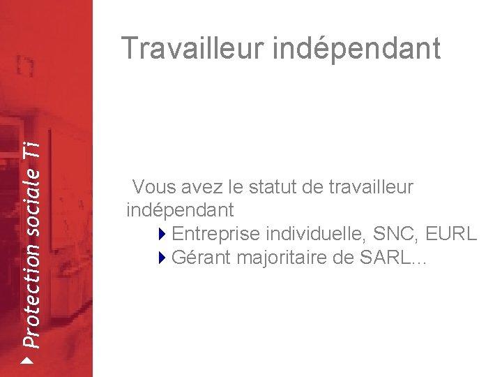 4 Protection sociale Ti Travailleur indépendant Février 2008 Vous avez le statut de travailleur