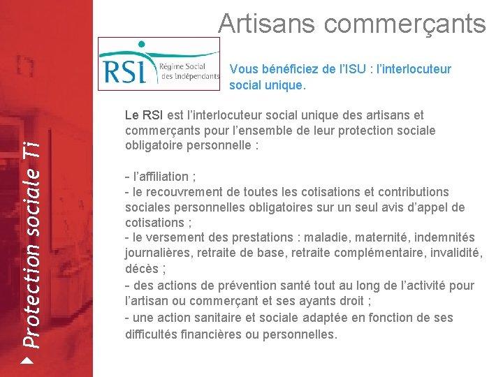 Artisans commerçants Vous bénéficiez de l'ISU : l'interlocuteur 4 Protection sociale Ti social unique.