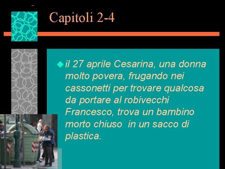 Capitoli 2 -4 u il 27 aprile Cesarina, una donna molto povera, frugando nei