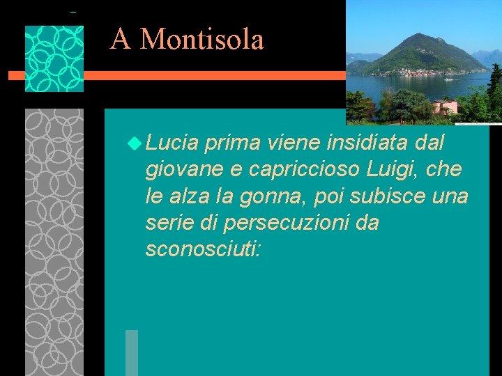 A Montisola u Lucia prima viene insidiata dal giovane e capriccioso Luigi, che le