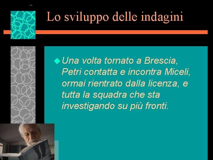 Lo sviluppo delle indagini u Una volta tornato a Brescia, Petri contatta e incontra