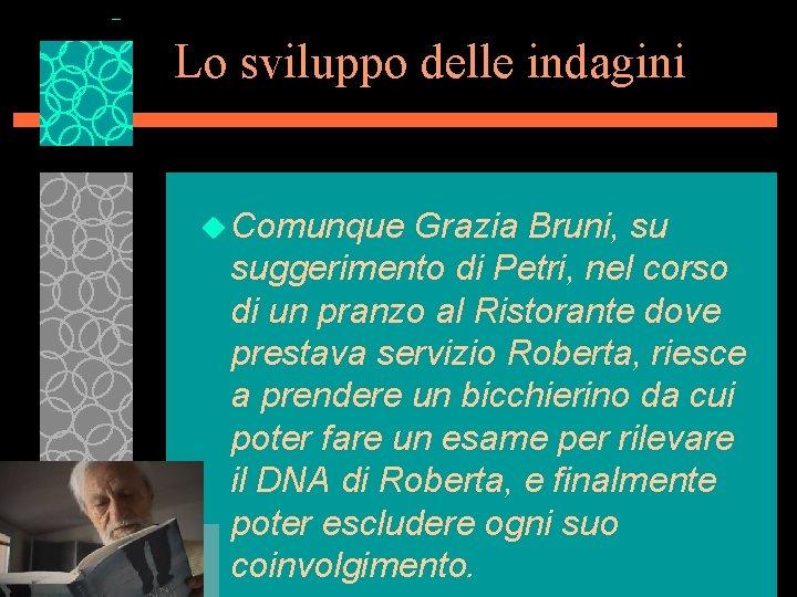 Lo sviluppo delle indagini u Comunque Grazia Bruni, su suggerimento di Petri, nel corso