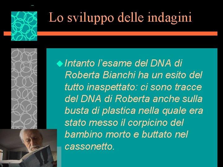 Lo sviluppo delle indagini u Intanto l'esame del DNA di Roberta Bianchi ha un