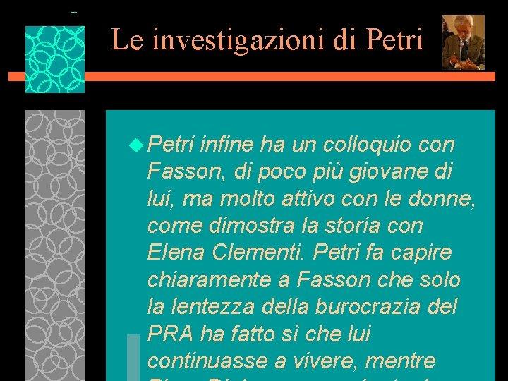 Le investigazioni di Petri u Petri infine ha un colloquio con Fasson, di poco