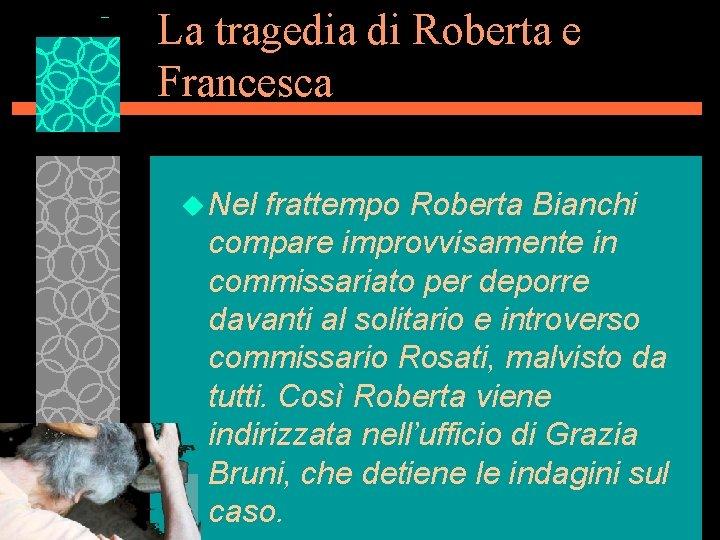 La tragedia di Roberta e Francesca u Nel frattempo Roberta Bianchi compare improvvisamente in