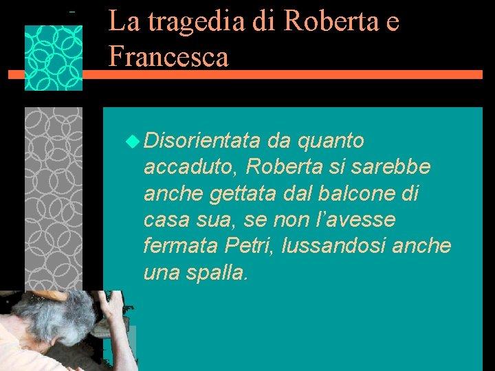 La tragedia di Roberta e Francesca u Disorientata da quanto accaduto, Roberta si sarebbe