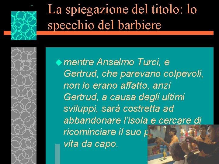La spiegazione del titolo: lo specchio del barbiere u mentre Anselmo Turci, e Gertrud,