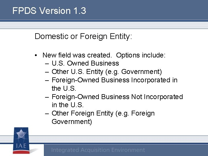 FPDS Version 1. 3 Domestic or Foreign Entity: • New field was created. Options