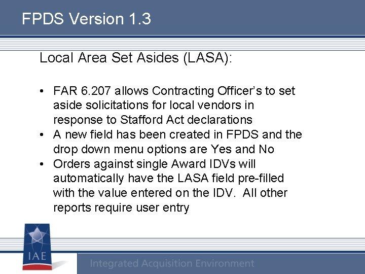 FPDS Version 1. 3 Local Area Set Asides (LASA): • FAR 6. 207 allows
