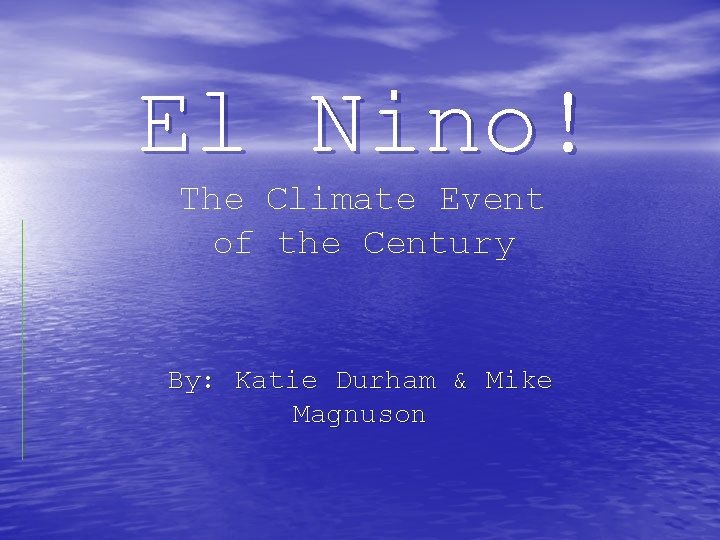 El Nino! The Climate Event of the Century By: Katie Durham & Mike Magnuson