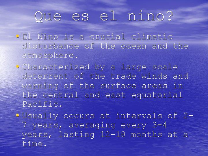 Que es el nino? • El Nino is a crucial climatic disturbance of the