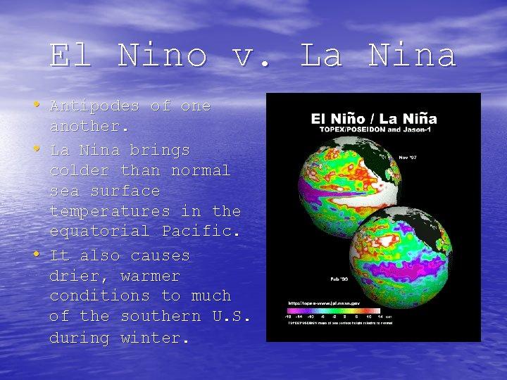El Nino v. La Nina • Antipodes of one • • another. La Nina