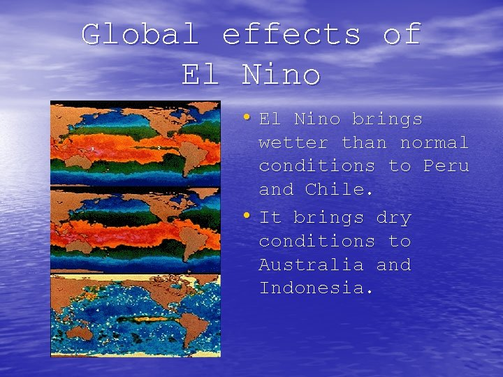 Global effects of El Nino • El Nino brings wetter than normal conditions to