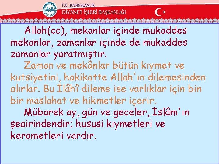Allah(cc), mekanlar içinde mukaddes mekanlar, zamanlar içinde de mukaddes zamanlar yaratmıştır. Zaman ve mekânlar