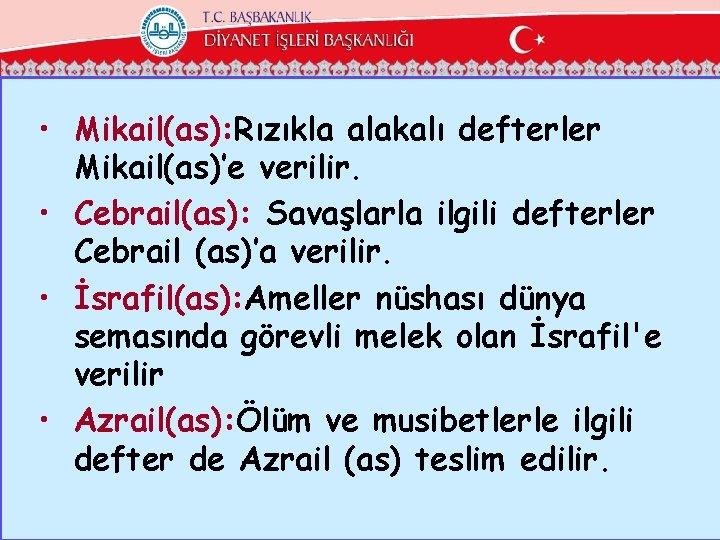 • Mikail(as): Rızıkla alakalı defterler Mikail(as)'e verilir. • Cebrail(as): Savaşlarla ilgili defterler Cebrail