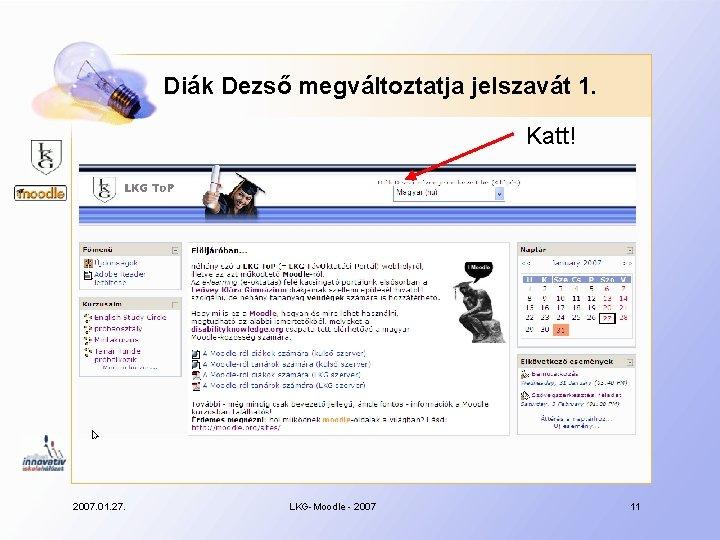 Diák Dezső megváltoztatja jelszavát 1. Katt! 2007. 01. 27. LKG-Moodle - 2007 11