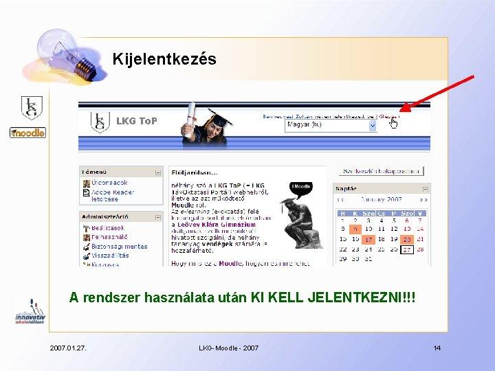 Kijelentkezés A rendszer használata után KI KELL JELENTKEZNI!!! 2007. 01. 27. LKG-Moodle - 2007
