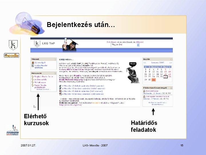 Bejelentkezés után… Elérhető kurzusok 2007. 01. 27. Határidős feladatok LKG-Moodle - 2007 15