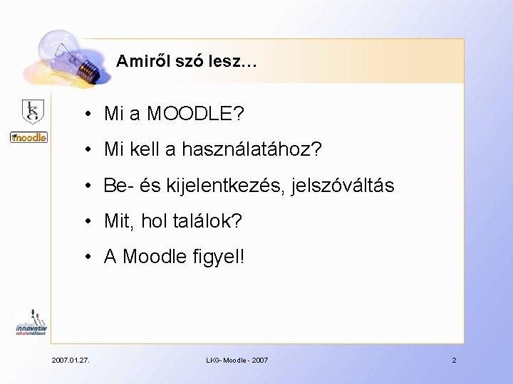 Amiről szó lesz… • Mi a MOODLE? • Mi kell a használatához? • Be-