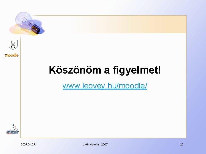 Köszönöm a figyelmet! www. leovey. hu/moodle/ 2007. 01. 27. LKG-Moodle - 2007 20
