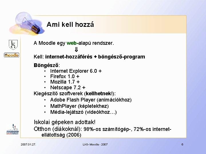 Ami kell hozzá A Moodle egy web-alapú rendszer. Kell: internet-hozzáférés + böngésző-program Böngésző: •