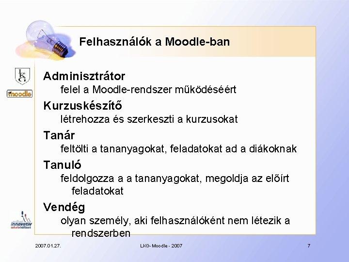 Felhasználók a Moodle-ban Adminisztrátor felel a Moodle-rendszer működéséért Kurzuskészítő létrehozza és szerkeszti a kurzusokat